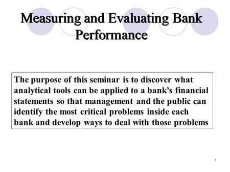 evaluating bank performance The purpose of this session is to discover what analytical tools can be applied to a bank's financial statements so that management and the public can identify the most critical.