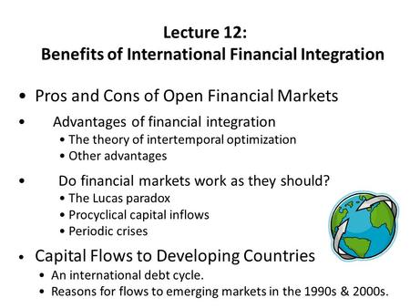 Lecture 12: Benefits of International Financial Integration Pros and Cons of Open Financial Markets Advantages of financial integration The theory of intertemporal.