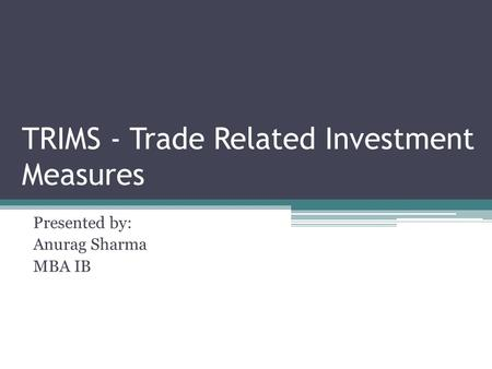 TRIMS - Trade Related Investment Measures Presented by: Anurag Sharma MBA IB.