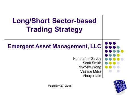 Long/Short Sector-based Trading Strategy Emergent Asset Management, LLC Konstantin Savov Scott Smith Pin-Yew Wong Vaswar Mitra Vinaya Jain February 27,