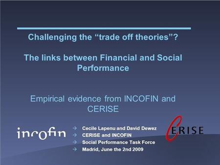 "Challenging the ""trade off theories""? The links between Financial and Social Performance Empirical evidence from INCOFIN and CERISE  Cecile Lapenu and."