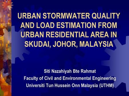 URBAN STORMWATER QUALITY AND LOAD ESTIMATION FROM URBAN RESIDENTIAL AREA IN SKUDAI, JOHOR, MALAYSIA Siti Nazahiyah Bte Rahmat Faculty of Civil and Environmental.