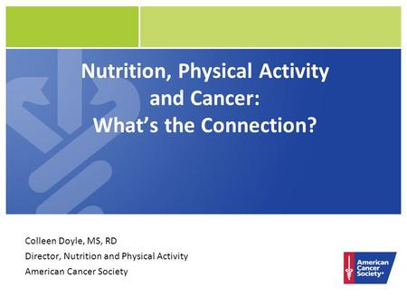 Nutrition, Physical Activity and Cancer: What's the Connection? Colleen Doyle, MS, RD Director, Nutrition and Physical Activity American Cancer Society.