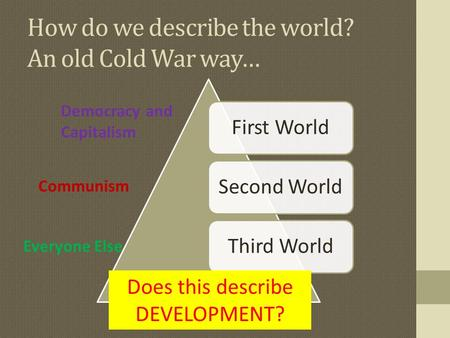 How do we describe the world? An old Cold War way… First WorldSecond WorldThird World Democracy and Capitalism Communism Everyone Else Does this describe.