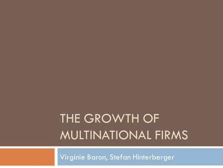 THE GROWTH OF MULTINATIONAL FIRMS Virginie Baron, Stefan Hinterberger.