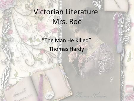 "Victorian Literature Mrs. Roe ""The Man He Killed"" Thomas Hardy."