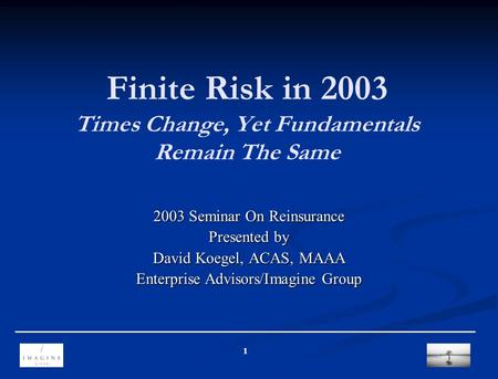 1 Finite Risk in 2003 Times Change, Yet Fundamentals Remain The Same 2003 Seminar On Reinsurance Presented by David Koegel, ACAS, MAAA Enterprise Advisors/Imagine.