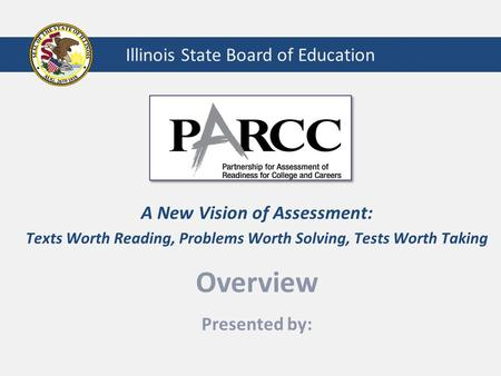Illinois State Board of Education A New Vision of Assessment: Texts Worth Reading, Problems Worth Solving, Tests Worth Taking Overview Presented by:
