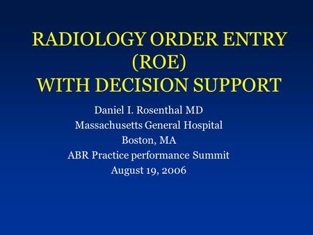 RADIOLOGY ORDER ENTRY (ROE) WITH DECISION SUPPORT Daniel I. Rosenthal MD Massachusetts General Hospital Boston, MA ABR Practice performance Summit August.