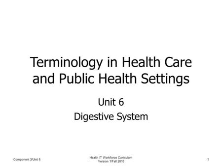 Terminology in Health Care and Public Health Settings Unit 6 Digestive System Component 3/Unit 61 Health IT Workforce Curriculum Version 1/Fall 2010.