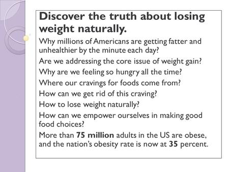 Discover the truth about losing weight naturally. Why millions of Americans are getting fatter and unhealthier by the minute each day? Are we addressing.