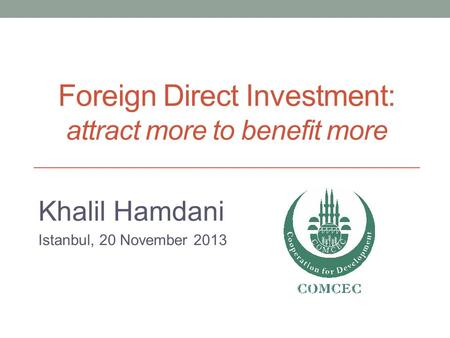 Foreign Direct Investment: attract more to benefit more Khalil Hamdani Istanbul, 20 November 2013.