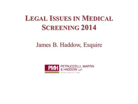 L EGAL I SSUES IN M EDICAL S CREENING 2014 James B. Haddow, Esquire.