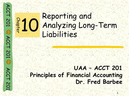 ACCT 201 ACCT 201 ACCT 201 1 Reporting and Analyzing Long-Term Liabilities UAA – ACCT 201 Principles of Financial Accounting Dr. Fred Barbee Chapter 10.