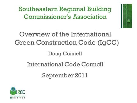 Southeastern Regional Building Commissioner's Association Overview of the International Green Construction Code (IgCC) Doug Connell International Code.