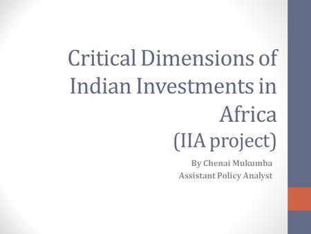 Critical Dimensions of Indian Investments in Africa (IIA project) By Chenai Mukumba Assistant Policy Analyst.