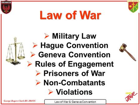 Law of War & Geneva Convention George Rogers Clark HS JROTC Law of War  Military Law  Hague Convention  Geneva Convention  Rules of Engagement  Prisoners.