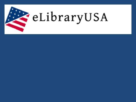 What is eLibraryUSA? - A virtual online library with free access to 20 authoritative and up-to- date databases. How do I access eLibraryUSA? You must.