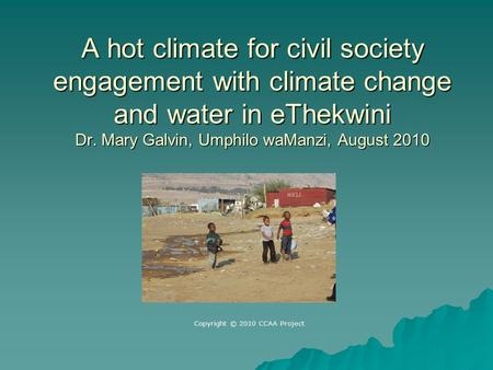 A hot climate for civil society engagement with climate change and water in eThekwini Dr. Mary Galvin, Umphilo waManzi, August 2010 Copyright © 2010 CCAA.