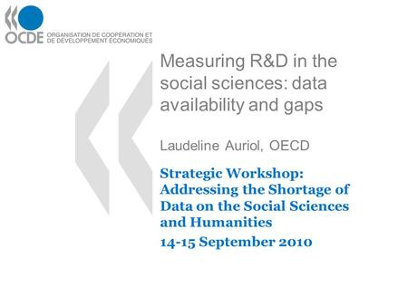 Measuring R&D in the social sciences: data availability and gaps Laudeline Auriol, OECD Strategic Workshop: Addressing the Shortage of Data on the Social.