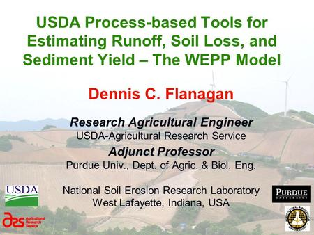USDA Process-based Tools for Estimating Runoff, Soil Loss, and Sediment Yield – The WEPP Model Dennis C. Flanagan Research Agricultural Engineer USDA-Agricultural.
