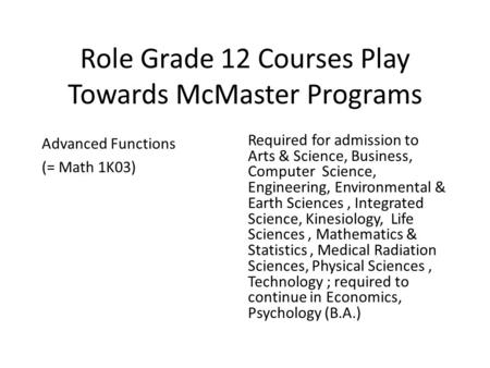 Role Grade 12 Courses Play Towards McMaster Programs Advanced Functions (= Math 1K03) Required for admission to Arts & Science, Business, Computer Science,