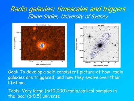 Radio galaxies: timescales and triggers Elaine Sadler, University of Sydney Goal: To develop a self-consistent picture of how radio galaxies are triggered,
