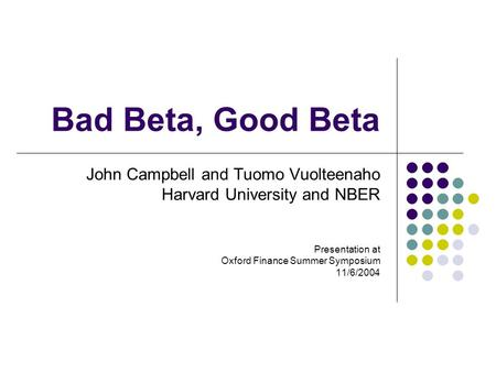 Bad Beta, Good Beta John Campbell and Tuomo Vuolteenaho Harvard University and NBER Presentation at Oxford Finance Summer Symposium 11/6/2004.