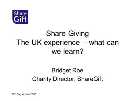 30 th September 2003 Share Giving The UK experience – what can we learn? Bridget Roe Charity Director, ShareGift.