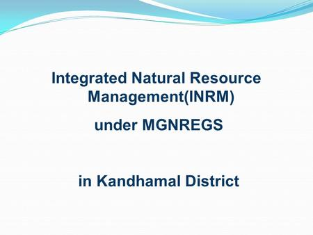 Integrated Natural Resource Management(INRM) under MGNREGS in Kandhamal District.