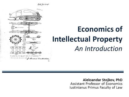 Aleksandar Stojkov, PhD Assistant Professor <strong>of</strong> Economics Iustinianus Primus Faculty <strong>of</strong> Law Economics <strong>of</strong> Intellectual Property An Introduction.