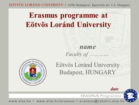 Erasmus programme at Eötvös Loránd University name Faculty of …………. Eötvös Loránd University Budapest, HUNGARY date.