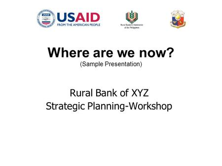 Where are we now? (Sample Presentation) Rural Bank of XYZ Strategic Planning-Workshop.
