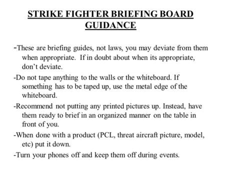 STRIKE FIGHTER BRIEFING BOARD GUIDANCE - These are briefing guides, not laws, you may deviate from them when appropriate. If in doubt about when its appropriate,