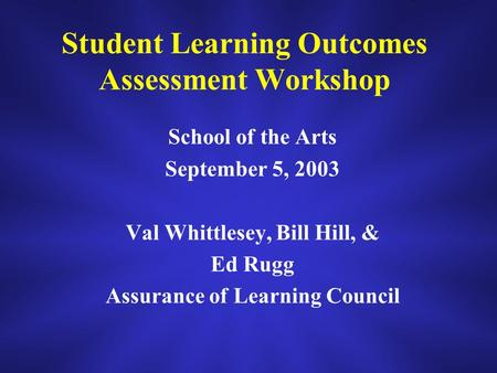 Student Learning Outcomes Assessment Workshop School of the Arts September 5, 2003 Val Whittlesey, Bill Hill, & Ed Rugg Assurance of Learning Council.
