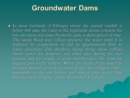 Groundwater Dams  In most lowlands of Ethiopia where the annual rainfall is below 600 mm, the rains in the highlands drains towards the low elevation.