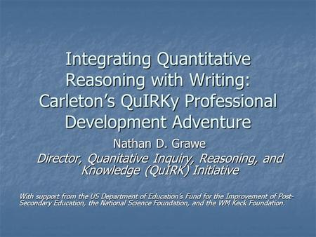 Integrating Quantitative Reasoning with Writing: Carleton's QuIRKy Professional Development Adventure Nathan D. Grawe Director, Quanitative Inquiry, Reasoning,