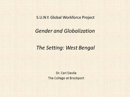 Gender and Globalization Dr. Carl Davila The College at Brockport The Setting: West Bengal S.U.N.Y. Global Workforce Project.