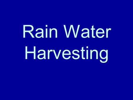 Rain Water Harvesting. Why Harvest Rain Water Reduce ground water demand Storage allows anytime use Reduce flash-floods Reduce erosion Naturally clean.