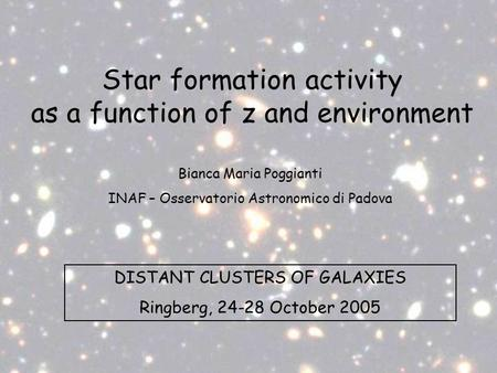 Star formation activity as a function of z and environment DISTANT CLUSTERS OF GALAXIES Ringberg, 24-28 October 2005 Bianca Maria Poggianti INAF – Osservatorio.