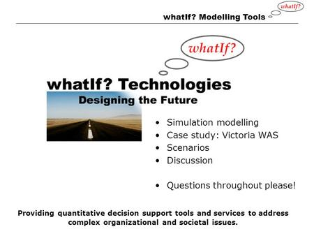 WhatIf? Modelling Tools Providing quantitative decision support tools and services to address complex organizational and societal issues. Simulation modelling.