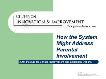 2007 Institute for School Improvement and Education Options How the System Might Address Parental Involvement.