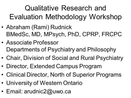 Qualitative Research and Evaluation Methodology Workshop Abraham (Rami) Rudnick BMedSc, MD, MPsych, PhD, CPRP, FRCPC Associate Professor Departments of.