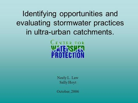 Identifying opportunities and evaluating stormwater practices in ultra-urban catchments. Neely L. Law Sally Hoyt October, 2006.