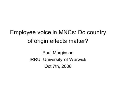 Employee voice in MNCs: Do country of origin effects matter? Paul Marginson IRRU, University of Warwick Oct 7th, 2008.