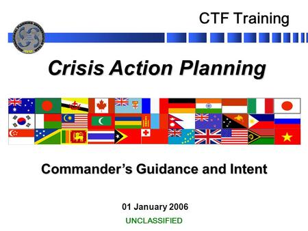 Crisis Action Planning 01 January 2006 Commander's Guidance and Intent UNCLASSIFIED CTF Training.