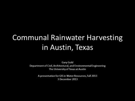 Communal Rainwater Harvesting in Austin, Texas Gary Gold Department of Civil, Architectural, and Environmental Engineering The University of Texas at Austin.