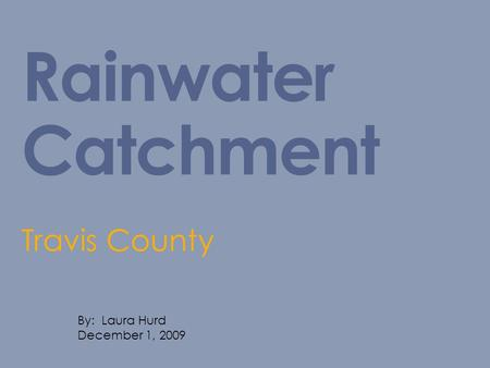 Rainwater Catchment Travis County By: Laura Hurd December 1, 2009.