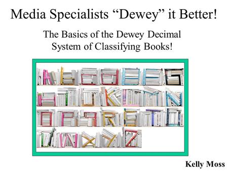 "Media Specialists ""Dewey"" it Better! The Basics of the Dewey Decimal System of Classifying Books! Kelly Moss."