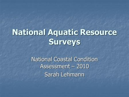 National Aquatic Resource Surveys National Coastal Condition Assessment – 2010 Sarah Lehmann.